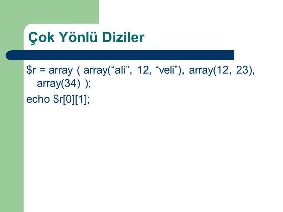 Çok Yönlü Diziler $r = array ( array( ali , 12, veli ), array(12, 23), array(34) ); echo $r[0][1];